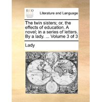 The Twin Sisters; Or, the Effects of Education. a Novel; In a Series of Letters. by a Lady. ... Volume 3 of 3