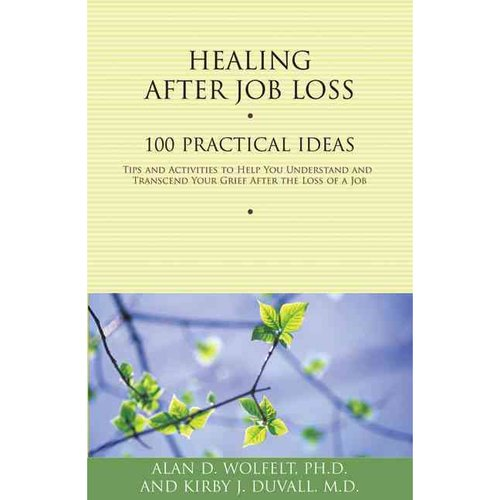 Healing After Job Loss: 100 Practical Ideas Tips and Activities to Help You Understand and Transcend Your Grief After the Loss of a Job