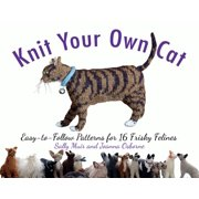Knit Your Own Cat : Easy-to-Follow Patterns for 16 Frisky Felines