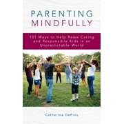 Parenting Mindfully: 101 Ways to Help Raise Caring and Responsible Kids in an Unpredictable World (Hardcover)