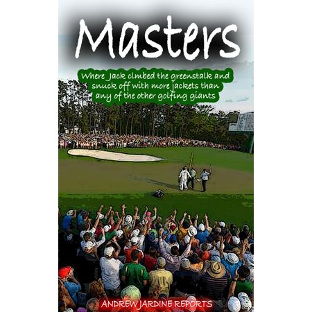 Masters, Where Jack Climbed The Greenstalk And Snuck Off With More Green Jackets Than Any Of The Other Golfing Giants - eBook