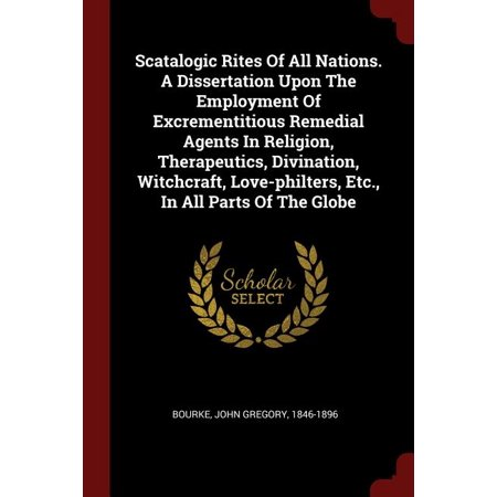 Scatalogic Rites of All Nations. a Dissertation Upon the Employment of Excrementitious Remedial Agents in Religion, Therapeutics, Divination, Witchcraft, Love-Philters, Etc., in All Parts of the Globe