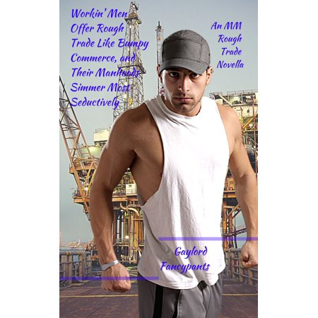 Workin' Men Offer Rough Trade Like Bumpy Commerce, and Their Manhoods Simmer Most Seductively - eBook