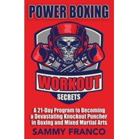 Power Boxing Workout Secrets : A 21-Day Program to Becoming a Devastating Knockout Puncher in Boxing and Mixed Martial Arts
