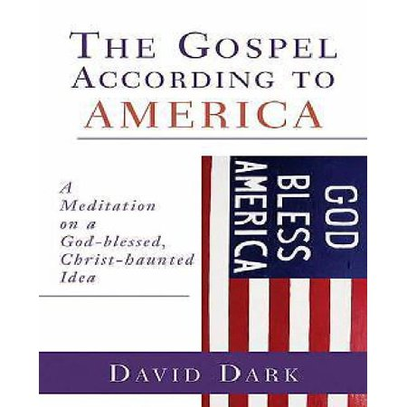 Gospel According to America : A Meditation on a God-Blessed, Christ-Haunted Idea