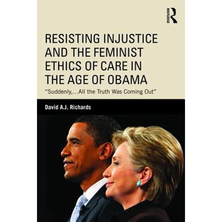 Resisting Injustice and the Feminist Ethics of Care in the Age of Obama : Suddenly, ...All the Truth Was Coming