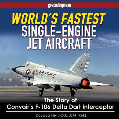 World's Fastest Single-Engine Jet Aircraft : The Story of Convair's F-106 Delta Dart