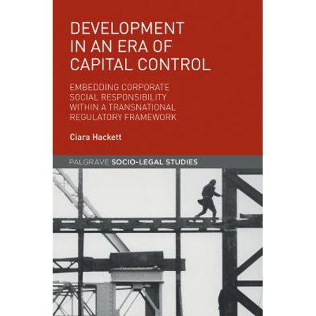 Development In An Era Of Capital Control  Embedding Corporate Social Responsibility Within A Transnational Regulatory Framework