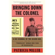 """Bringing Down the Colonel : A Sex Scandal of the Gilded Age, and the """"Powerless"""" Woman Who Took On Washington"""