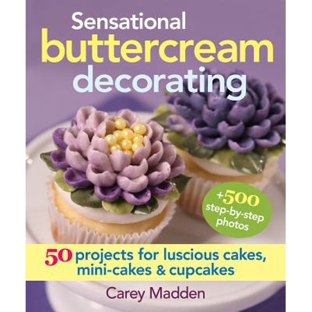 Sensational Buttercream Decorating : 50 Projects for Luscious Cakes, Mini-Cakes and Cupcakes (50 Cake)