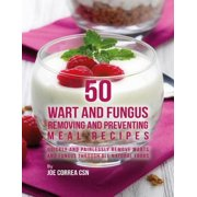 50 Wart and Fungus Removing and Preventing Meal Recipes: Quickly and Painlessly Remove Warts and Fungus Through All Natural Foods - eBook