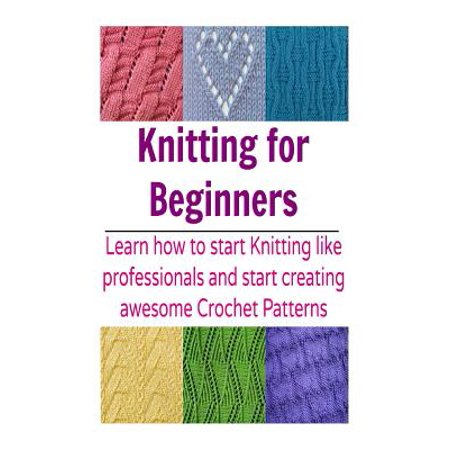 Knitting for Beginners: Learn How to Start Knitting Like Professionals and St...