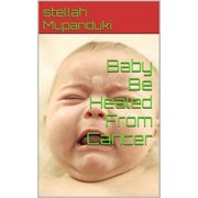 Baby Be Healed From Cancer - eBook