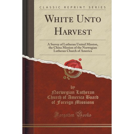 White Unto Harvest   A Survey Of Lutheran United Mission  The China Mission Of The Norwegian Lutheran Church Of America  Classic Reprint