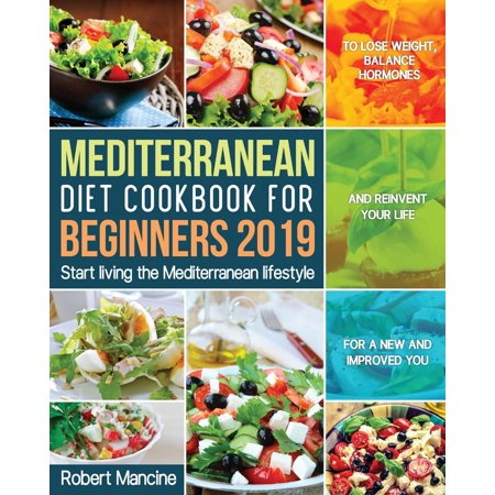 Mediterranean Diet Cookbook for Beginners 2019 : Start living the Mediterranean lifestyle to Lose weight, Balance Hormones and reinvent your Life for a New and Improved