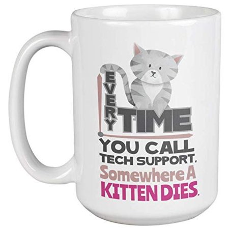 Tech Coffee (Everytime You Call Tech Support, Somewhere A Kitten Dies. Cute And Hilarious Coffee & Tea Gift Mug for Cat Lovers, Call Center Agents, Tech Support, Women, Men, Boys And Girls (15oz) )