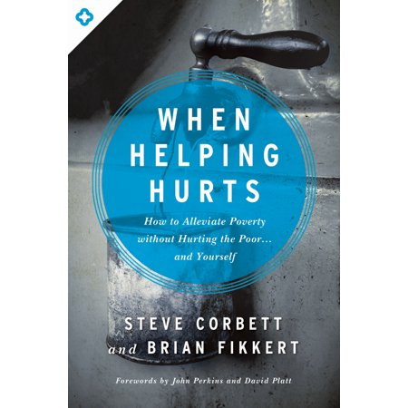 When Helping Hurts : How to Alleviate Poverty Without Hurting the Poor . . . and