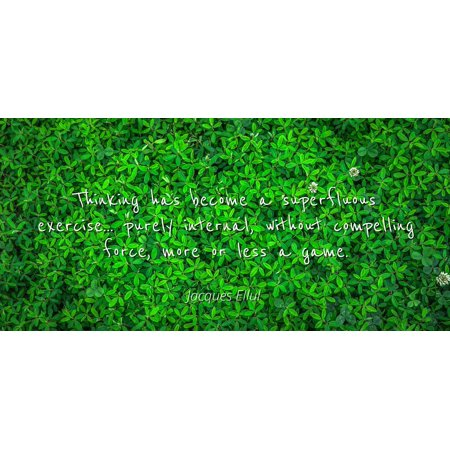 Jacques Ellul - Thinking has become a superfluous exercise... purely internal, without compelling force, more or less a game - Famous Quotes Laminated POSTER PRINT 24X20. (More Or Less Game)