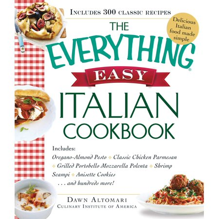 The Everything Easy Italian Cookbook : Includes Oregano-Almond Pesto, Classic Chicken Parmesan, Grilled Portobello Mozzarella Polenta, Shrimp Scampi, Anisette Cookies...and Hundreds More!