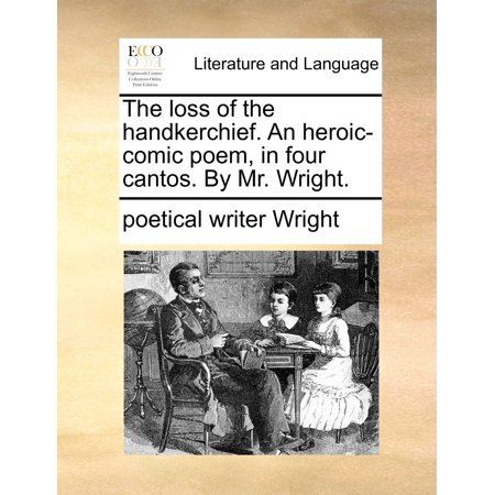 The Loss of the Handkerchief. an Heroic-Comic Poem, in Four Cantos. by Mr. Wright. Hankie Bonnet Poem