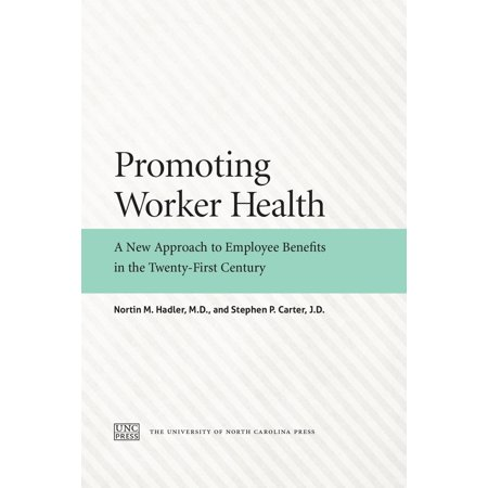 Promoting Worker Health : A New Approach to Employee Benefits in the Twenty-First
