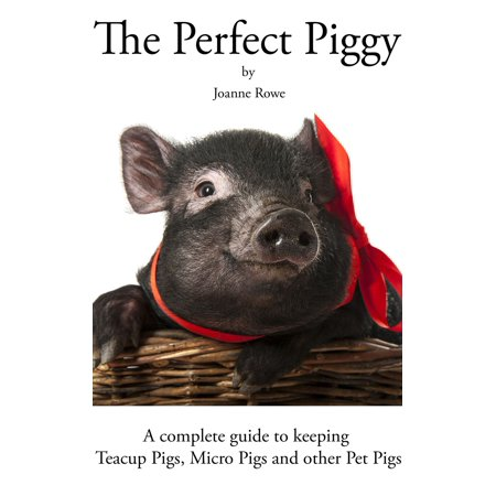 The Perfect Piggy: A guide to Teacup Pigs, Micro Pigs and other Pet Pigs - eBook