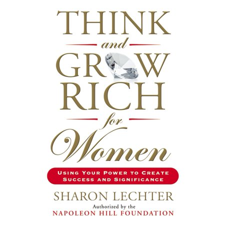 Think and Grow Rich for Women : Using Your Power to Create Success and (At Like A Woman Think Like A Man)