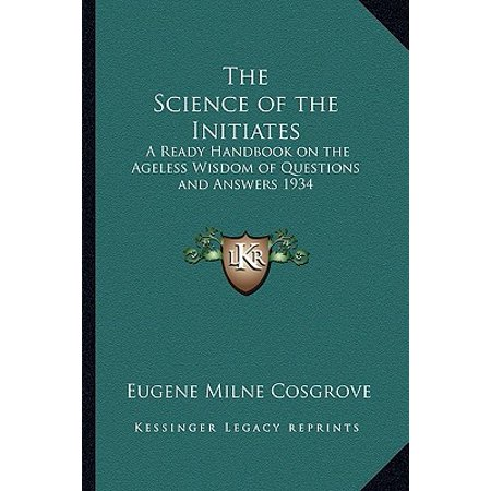 The Science of the Initiates : A Ready Handbook on the Ageless Wisdom of Questions and Answers