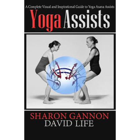 Yoga Assists  A Complete Visual And Inspirational Guide To Yoga Asana Assists