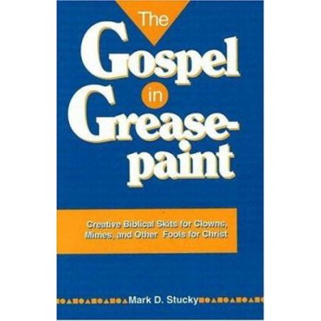 The Gospel In Greasepaint  Creative Biblical Skits For Clowns  Mimes  And Other Fools For Christ