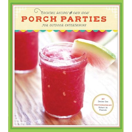 Porch Parties : Cocktail Recipes and Easy Ideas for Outdoor Entertaining