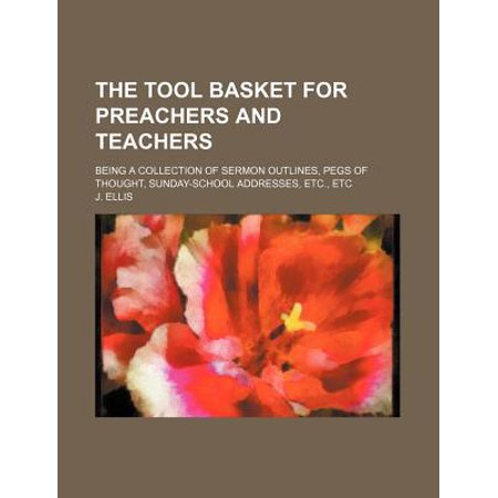 The Tool Basket for Preachers and Teachers; Being a Collection of Sermon Outlines, Pegs of Thought, Sunday-School Addresses, Etc., Etc