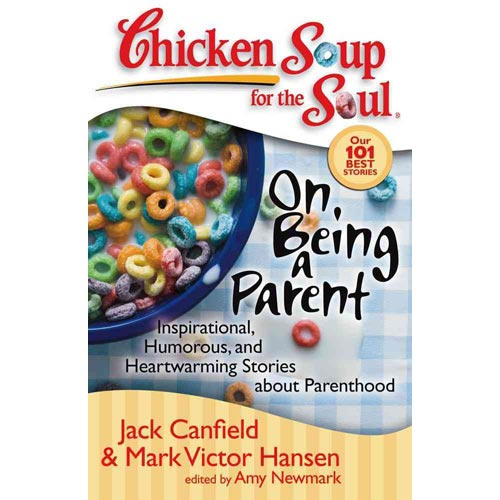 Chicken Soup for the Soul on Being a Parent: Inspirational, Humorous, and Heartwarming Stories About Parenthood