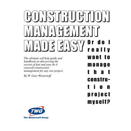 Construction Management Made Easy : Or Do I Really Want to