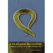 In the Beginning Was the Worm : Finding the Secrets of Life in a Tiny Hermaphrodite