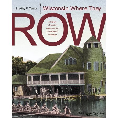 Wisconsin Where They Row   A History Of Varsity Rowing
