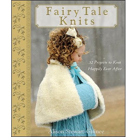 Fairy Tale Knits : 32 Projects to Knit Happily Ever (Happily Ever After Fairy Tales For Every Child)