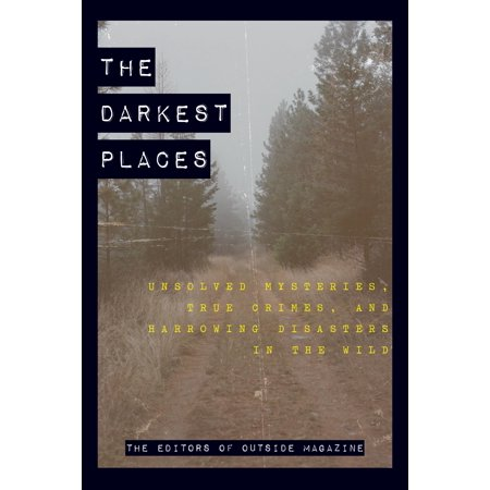 The Darkest Places : Unsolved Mysteries, True Crimes, and Harrowing Disasters in the