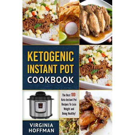 Ketogenic Instant Pot Cookbook: The best 100 Keto Instant Pot Recipes To Lose Weight and Being Healthy! -