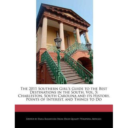 The 2011 Southern Girl's Guide to the Best Destinations in the South, Vol. 5 : Charleston, South Carolina and Its History, Points of Interest, and Things to