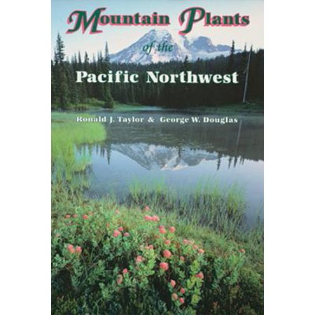 Mountain Plants of the Pacific Northwest : A Field Guide to Washington, Western British Columbia, and Southeastern