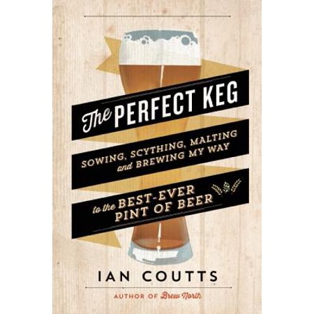 The Perfect Keg : Sowing, Scything, Malting and Brewing My Way to the Best-Ever Pint of
