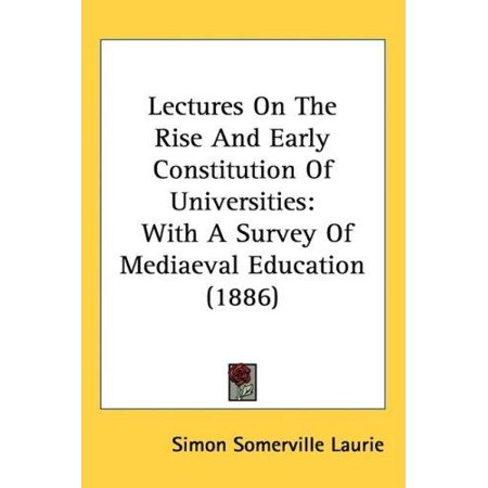 Lectures On The Rise And Early Constitution Of Universities  With A Survey Of Mediaeval Education  1886
