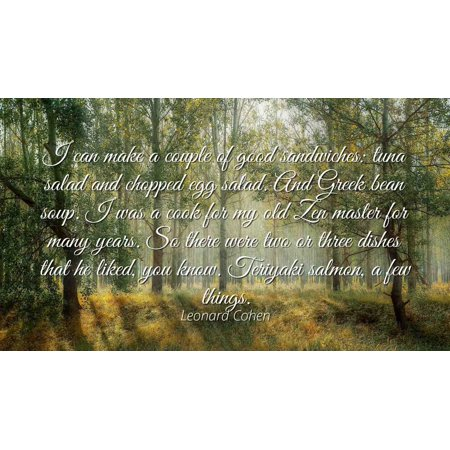 Leonard Cohen - Famous Quotes Laminated POSTER PRINT 24x20 - I can make a couple of good sandwiches: tuna salad and chopped egg salad. And Greek bean soup. I was a cook for my old Zen master for (Best Way To Make A Tuna Sandwich At Subway)