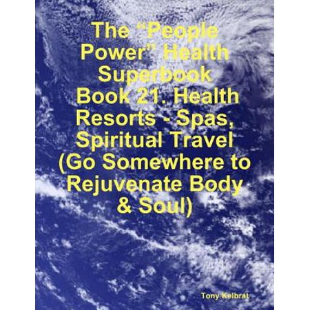 "The ""People Power"" Health Superbook: Book 21. Health Resorts - Spas, Spiritual Travel (Go Somewhere to Rejuvenate Body & Soul) - eBook (People Of Spa)"