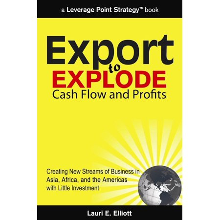 Export to Explode Cash Flow and Profits: Creating New Streams of Business in Asia, Africa and the Americas with Little Investment -