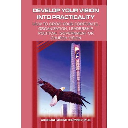 Develop Your Vision Into Practicality  How To Grow Your Corporate  Organization  Leadership  Political  Government Or Church Vision