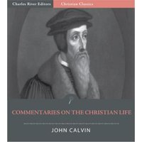 John Calvins Commentaries on the Christian Life (Illustrated Edition) - eBook