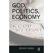 Routledge Advances in Sociology: God, Politics, Economy: Social Theory and the Paradoxes of Religion (Paperback)