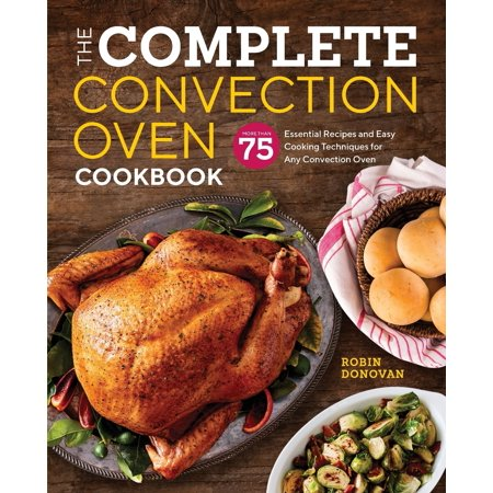 The Complete Convection Oven Cookbook : 75 Essential Recipes and Easy Cooking Techniques for Any Convection Oven Joy Cooking Cookbook Recipes